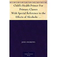 Child's Health Primer For Primary Classes With Special Reference to the Effects of Alcoholic Drinks, Stimulants, and Narcotics upon The Human System (免费公版书) (English Edition)