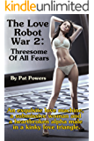 The Love Slave Robot War 2: Threesome Of All Fears: An exquisite love machine,  a submissive woman and  a heartbroken alpha male  in a kinky love triangle. (The Love Robot War) (English Edition)