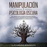 Manipulación y Psicología Oscura [Manipulation and Dark Psychology]: Cómo aprender a leer a las personas, detectar la…