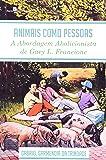 Animais Como Pessoas. A Abordagem Abolicionista de Gary L. Francione