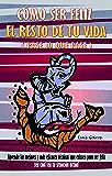 CÓMO SER FELIZ EL RESTO DE TU VIDA (pase lo que pase): Aprende las mejores y más eficaces técnicas que existen para ser feliz sea cual sea tu situación actual (Spanish Edition)