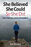 She Believed She Could So She Did: How to Train, Race and Live with Confidence