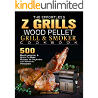 The Effortless Z GRILLS Wood Pellet Grill & Smoker Cookbook: 500 Mouth-watering & Quick-To-Make Recipes for Beginners…