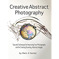 Creative Abstract Photography: Tips and Techniques for Improving Your Photography and for Creating Stunning, Abstract… book cover