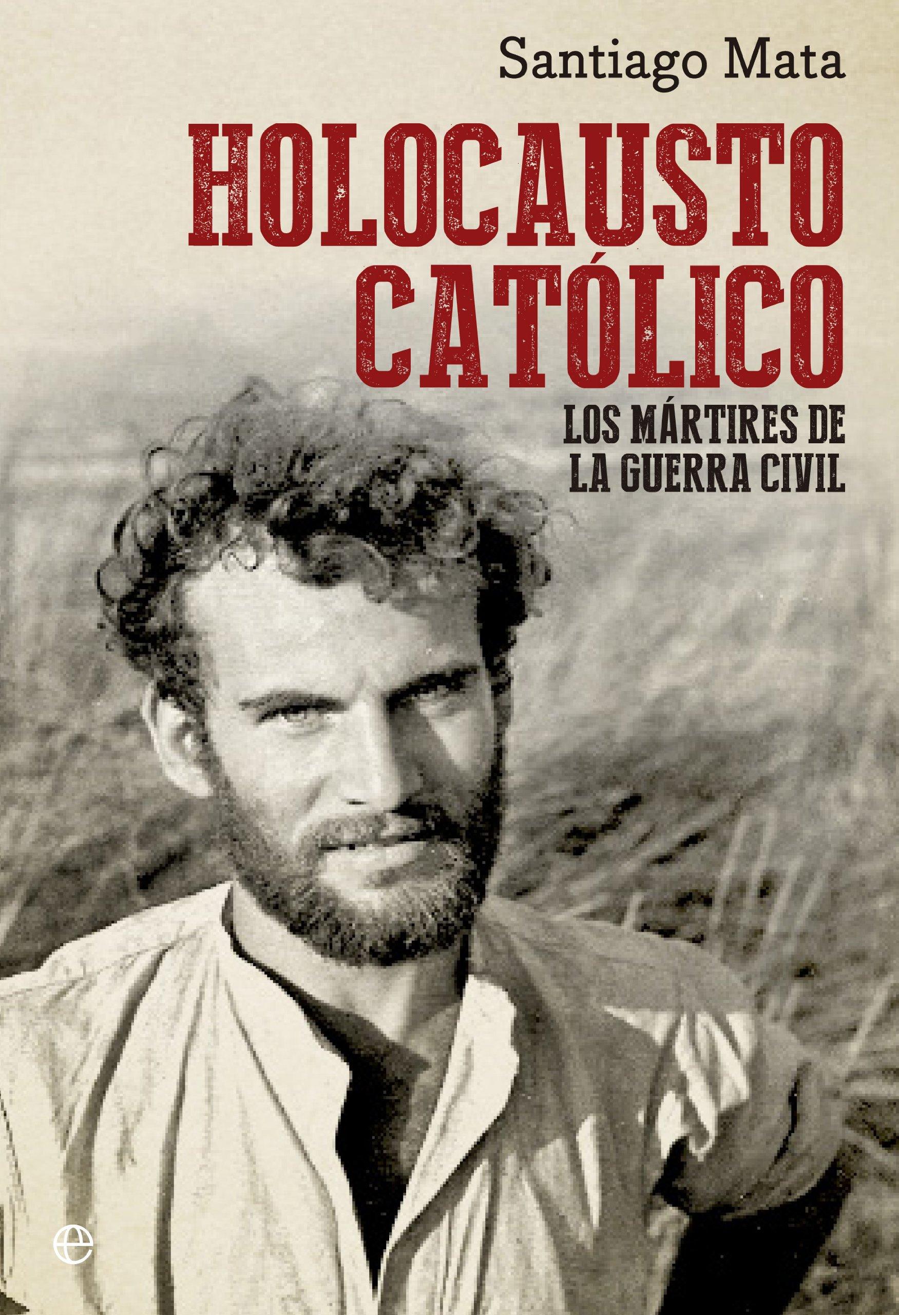 Holocausto Católico. Los Mártires De La Guerra Civil Historia del siglo XX: Amazon.es: Mata, Santiago: Libros