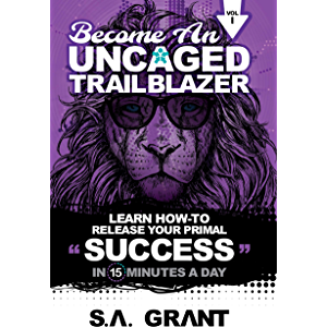 BECOME AN UNCAGED TRAILBLAZER: Learn How To Release Your Primal Success In 15 Minutes A Day: Volume 1