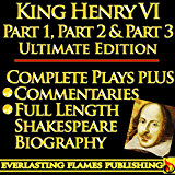 KING HENRY THE SIXTH PART 1, PART 2 & PART 3(KING HENRY VI PART ONE, TWO, THREE) ULTIMATE - Full Plays PLUS COMMENTARIES and SHAKESPEARE BIOGRAPHY – Detailed TABLE OF CONTENTS - PLUS MORE