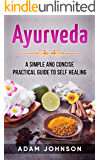 Ayurveda: A Simple and Concise Practical Guide to Self Healing