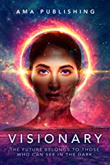 Visionary: The Future Belongs To Those Who Can See In The Dark Kindle Edition