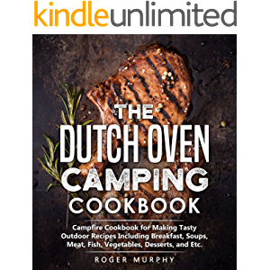 The Dutch Oven Camping Cookbook: Campfire Cookbook for Making Tasty Outdoor Recipes Including Breakfast, Soups, Meat…