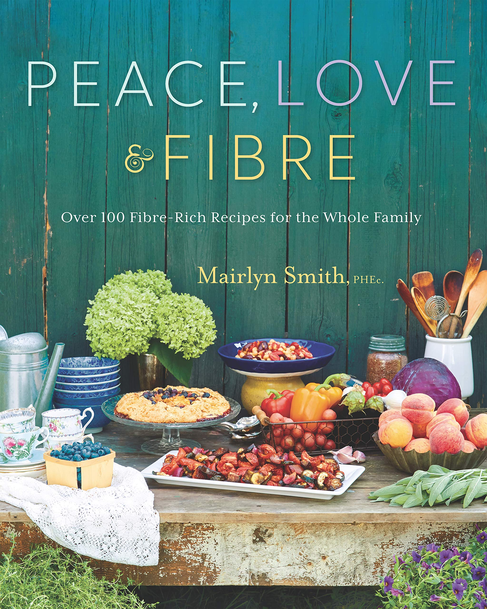 Peace, Love and Fibre: Over 100 Fibre-Rich Recipes for the Whole ...