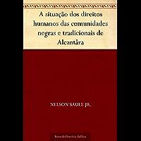 A situação dos direitos humanos das comunidades negras e tradicionais de Alcantâra
