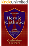 How to Become a Heroic Catholic: A Guide to Defending Catholicism for Teenagers and Young Adults (English Edition)