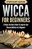 Wicca For Beginners: 21 Rules You Must Follow to Improve Your Wiccan Abilities as a Beginner (Wicca & Witchcraft Book 2)
