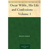 Oscar Wilde, His Life and Confessions — Volume 1 (English Edition)