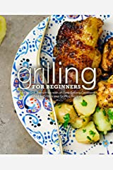 Grilling for Beginners: Learn to Grill Everything with an Easy Grilling Cookbook Filled with Delicious Grilling Recipes Kindle Edition