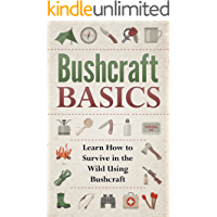 BUSHCRAFT! BUSHCRAFT BASICS: Learn How to Survive in the Wild Using Bushcraft (Wilderness Survival, Foraging, Bushcraft Book 1)