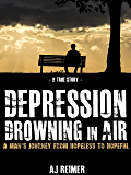 Depression: Drowning in Air - A Man's Journey From Hopeless to Hopeful (A True Story) (Depression, Memoir, Biographies and Memoirs Book 1)