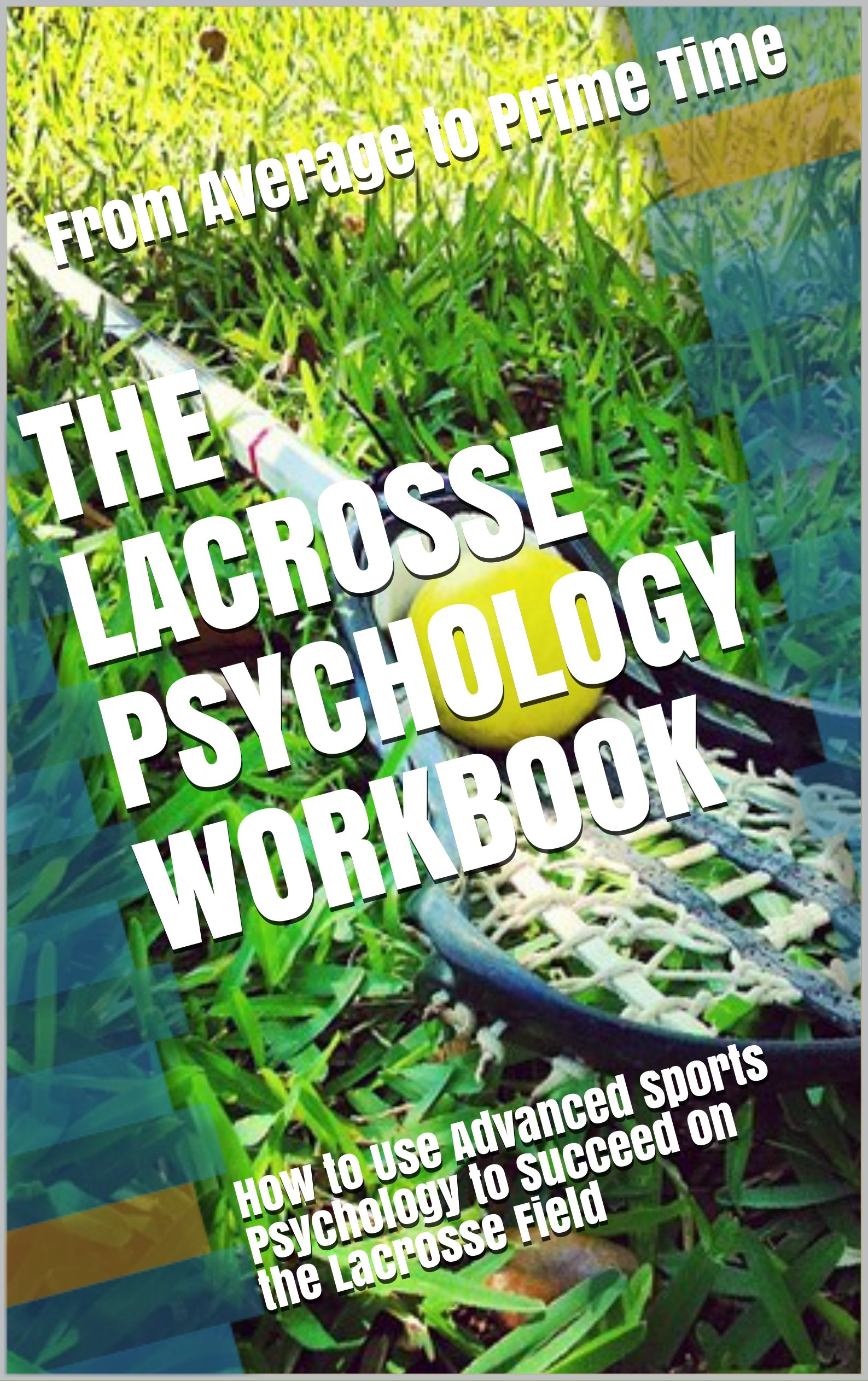 The Lacrosse Psychology Workbook  How To Use Advanced Sports Psychology To Succeed On The Lacrosse Field  English Edition