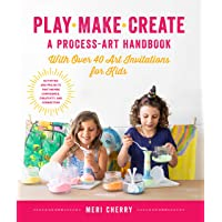 Play, Make, Create, a Process-Art Handbook: With Over 40 Art Invitations for Kids * Creative Activities and Projects That Inspire Confidence, Creativity, and Connection