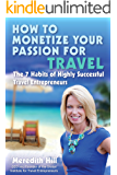 How to Monetize Your Passion for Travel: The Seven Habits of Highly Successful Travel Entrepreneurs