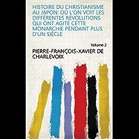 Histoire du christianisme au Japon: où l'on voit les différentes révolutions qui ont agité cette monarchie pendant plus d'un siècle Volume 2 (French Edition)