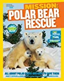 Mission: Polar Bear Rescue: All About Polar Bears and How to Save Them (Mission: Animal Rescue)