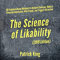The Science of Likability: 60 Evidence-Based Methods to Radiate Charisma, Make a Powerful Impression, Win Friends, and Trigger Attraction