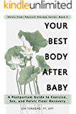 Your Best Body after Baby: A Postpartum Guide to Exercise, Sex, and Pelvic Floor Recovery (Pelvic Floor Physical Therapy Series: Book 2)
