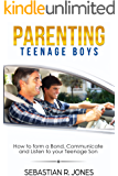 Parenting Teenage Boys: How to form a Bond, Turn Problem Behaviors, Communicate and Listen to your Teenage Son (parenting,teenager issues,how to talk to your teenager)