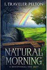 Natural Morning; A Devotional for Lent: (Or other times of spiritual emphasis) Kindle Edition