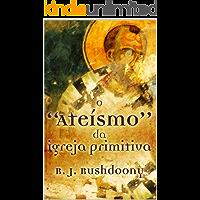 """O """"ateísmo"""" da Igreja Primitiva"""