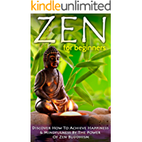 Zen: Zen For Beginners: Discover How To Achieve Happiness & Mindfulness By The Power Of Zen Buddhism (Zen Buddhism For Beginners, Happiness, Mindfulness) Book 1) (English Edition)
