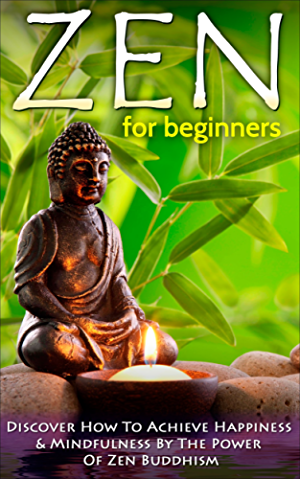 Zen: Zen For Beginners: Discover How To Achieve Happiness & Mindfulness By The Power Of Zen Buddhism (Zen Buddhism For Beginners; Happiness; Mindfulness) Book 1)