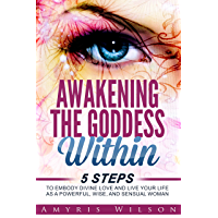 Awakening the Goddess Within: 5 Steps to Embody Divine Love and Live Your Life as a Powerful, Wise, and Sensual Woman (personal transformation, meditation, ... womens sexuality) (English Edition)