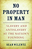 No Property in Man: Slavery and Antislavery at the Nation's Founding (The Nathan I. Huggins lectures Book 18)