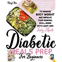 Diabetic Meals Prep For Beginners : Easy And Healthy Recipes, From Appetizers To Desserts, To Manage Body Weight And Improve Your General Well-Being With Light And Tasty Meals