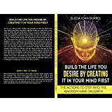 Build The Life You Desire By Creating It In Your Mind First: The Actions To Step Into The Kingdom Here On Earth