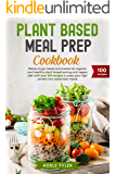 Plant Based Meal Prep Cookbook: Ready To Go Meals And Snacks For Organic And Healthy Plant Based Eating And Vegan Diet With Over 100 Recipes To Prep Your High Protein Low Carbs Keto Meals