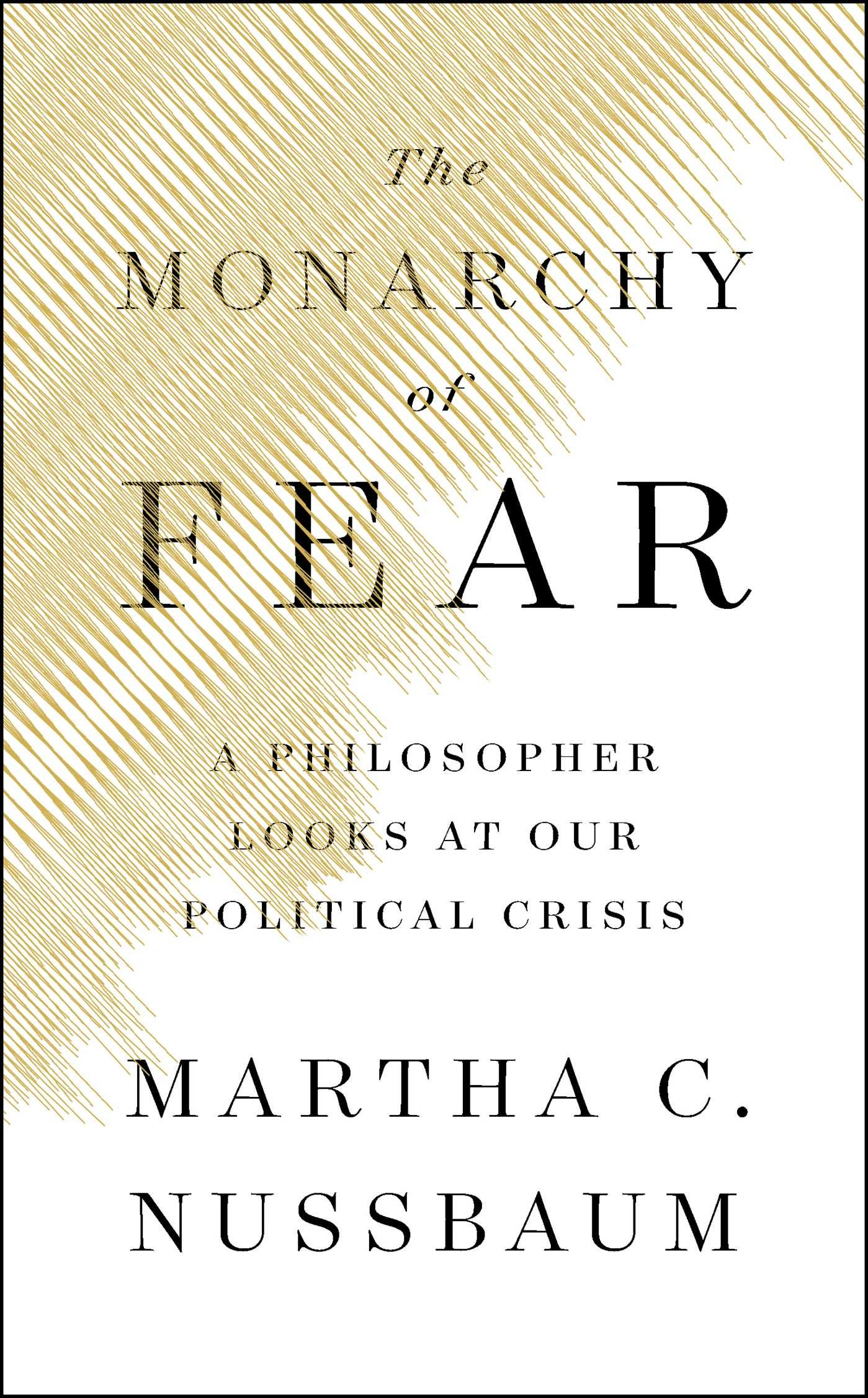The Monarchy of Fear: A Philosopher Looks at Our Political Crisis, Nussbaum, Martha C.