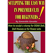 SCULPTING THE EASY WAY IN POLYMER CLAY FOR BEGINNERS: How to sculpt a stump for OOAK Doll, Doll House or flower set. (Sculpting the easy way for beginners ...