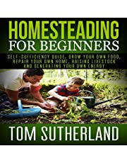 Homesteading for Beginners: Self-Sufficiency Guide, Grow Your Own Food, Repair Your Own Home, Raising Livestock and Generating Your Own Energy