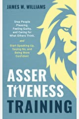 Assertiveness Training: Stop People Pleasing, Feeling Guilty, and Caring for What Others Think, and Start Speaking Up, Saying No, and Being More Confident (Practical Emotional Intelligence Book 9) Kindle Edition