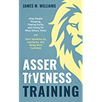 Assertiveness Training: Stop People Pleasing, Feeling Guilty, and Caring for What Others Think, and Start Speaking Up, Saying No, and Being More Confident (Practical Emotional Intelligence Book 6)