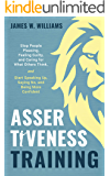 Assertiveness Training: Stop People Pleasing, Feeling Guilty, and Caring for What Others Think, and Start Speaking Up…