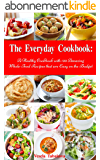 The Everyday Cookbook: A Healthy Cookbook with 130 Amazing Whole Food Recipes That are Easy on the Budget (Free Gift): Breakfast, Lunch and Dinner Made ... Cooking and Eating) (English Edition)