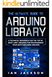 The Ultimate Guide to Arduino Library: A Technical Reference for the Top 60 Most Used Libraries for programming your Sketches using Arduino