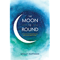 The Moon Is Round: A True Story of Extraordinary Loss, Grief, and the Fight for Faith