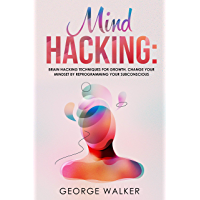Mind Hacking: Brain Hacking Techniques For Growth, Change Your Mindset By Reprogramming Your Subconscious (English Edition)