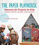 The Paper Playhouse: Awesome Art Projects for Kids Using Paper, Boxes, and Books